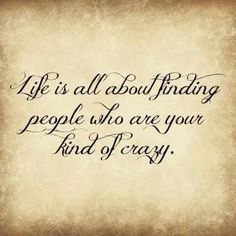 Life's all about finding people who are your kind of crazy