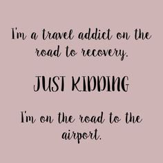 I'm a travel addict on the road to recovery. JUST KIDDING. I'm on the road to the airport.