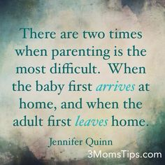 """""""There are two times when parenting is the most difficutl. When the baby first arrives at home, and when the adult first leaves home."""" Jennifer Quinn #Parenting #quote 3MomsTips.com"""