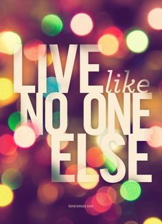 Live like no on else, so later you can live like no one else!