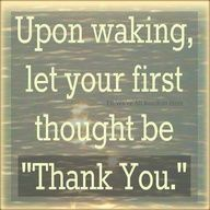 Upon waking let your first thought be Thank You.
