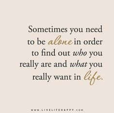 Sometimes you need to be alone in order to find out who you really are and what you really want in life.