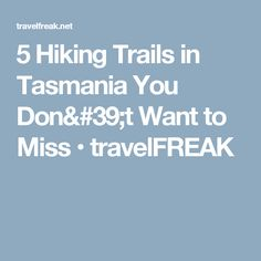5 Hiking Trails in Tasmania You Don't Want to Miss • travelFREAK