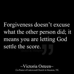 Forgiveness doesn't excuse what the other person did; it means you are letting God settle the score.