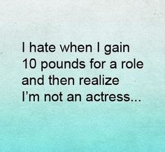 Hate when I gain 10 pounds for a role & then realize I'm not an actress LOL!!
