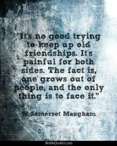 It's no good trying to keep up old friendships. It's painful for both sides. The fact is, one grows out of people. Art Quotes Funny, Time Quotes, Words Quotes, Wise Words, Quotes To Live By, Quotable Quotes, Genius Quotes, Clever Quotes, Great Quotes