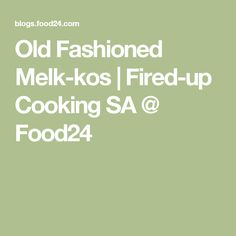 Old Fashioned Melk-kos | Fired-up Cooking SA @ Food24