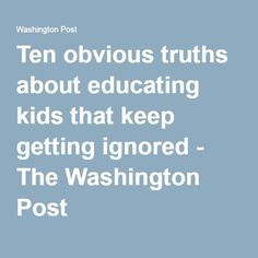Ten obvious truths about educating kids that keep getting ignored - The Washington Post