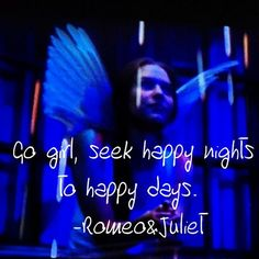 Go girl, seek happy nights to happy days.  -Romeo & Juliet