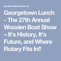 Georgetown Lunch - The 27th Annual Wooden Boat Show – It's History, It's Future, and Where Rotary Fits In!!