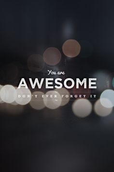 You are AWESOME. Don't ever forget it. #awesome #quotes #inspire