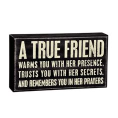 A true friend warms you with her presence, trusts you with her secrets and remembers you in her prayers.