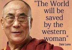 """""""The world will be saved by the western woman."""" Dalai Lama"""
