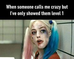 When someone calls me crazy but I've only shown them level one.