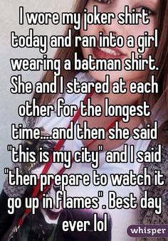 "I wore my joker shirt today and ran into a girl wearing a batman shirt. She and I stared at each other for the longest time....and then she said ""this is my city"" and I said ""then prepare to watch it go up in flames"". Best day ever lol"