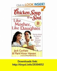 Chicken Soup for the Soul Like Mother, Like Daughter Stories about the Special Bond between Mothers and Daughters (Chicken Soup for the Soul (Quality Paper)) (9781935096078) Jack Canfield, Mark Victor Hansen, Amy Newmark , ISBN-10: 1935096079  , ISBN-13: 978-1935096078 ,  , tutorials , pdf , ebook , torrent , downloads , rapidshare , filesonic , hotfile , megaupload , fileserve
