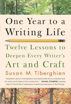 One Year to a Writing Life: Twelve Lessons to Deepen Every Writer's Art and Craft by Susan M. Tiberghien