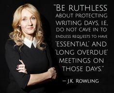 """""""Be ruthless about protecting writing days, i.e., do not cave in to endless requests to have 'essential' and 'long overdue' meetings on those days."""" --J.K. Rowling"""