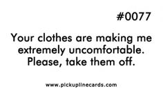 Your clothes are making me extremely uncomfortable. Please, take them off.