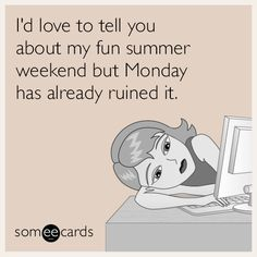I'd love to tell you about my fun summer weekend but Monday has already ruined it.   Seasonal Ecard