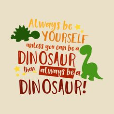 Check out this awesome 'Always be a Dinosaur - Quote' design on Home Quotes And Sayings, Quotes For Kids, Wall Quotes, True Quotes, The Good Dinosaur, Cute Dinosaur, Birthday Wall, Birthday Quotes, Dinosaur Quotes