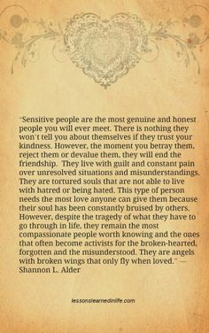 "people worth knowing and the ones that often become activists for the broken-hearted, forgotten and the misunderstood. They are angels with broken wings that only fly when loved."" ― Shannon L. Alder http://lessonslearnedinlife.com/sensitive-people/"