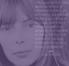 21 Beautiful Reflections About Music From Legendary Musicians. Um, not naming names about the singers who DO complain in their songs...But, it's most definitely not Joni.
