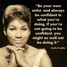 Be confident in what you are doing. Aretha Franklin