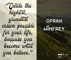 """Create the highest, grandest vision possible for your life, because you become what you believe."" – Oprah Winfrey"
