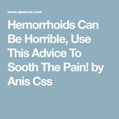 Hemorrhoids Can Be Horrible, Use This Advice To Sooth The Pain! by Anis Css