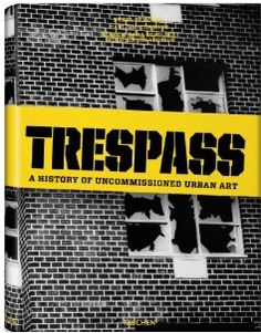 trespass: a history of uncommissioned urban art • marc and sara schiller