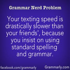 Grammar Nerd Problem: Your texting speed is drastically slower than your friends', because you insist on using standard spelling and grammar.