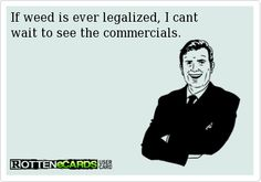 If weed is ever legalized, I cant wait to see the commercials.
