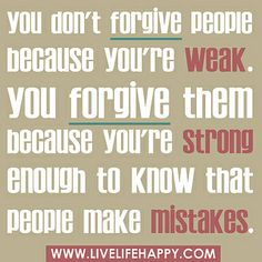 You don't forgive people because your week. You forgive them because you're strong enough to know that people make mistakes.