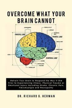 Overcome What Your Brain Cannot: Retrain Your Brain to Respond the Way It Did Prior to Experiencing Illness, Physical Trauma, or Emotional Injury Including Stroke, Chronic Pain, Fibromyalgia, and Neuropathy