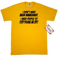 I don't need anger management. I need people to stop pissing me off! #Funny T-Shirt www.inktastic.com