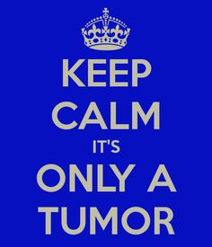 KEEP CALM IT'S ONLY A TUMOR- said the person who doesn't have one!!!
