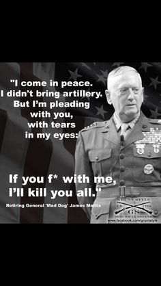 """General """"Mad Dog"""" James Mattis - If you F* with me. Military Humor, Military Life, General James Mattis, Great Quotes, Inspirational Quotes, Warrior Quotes, Badass Quotes, My Guy, Life Quotes"""