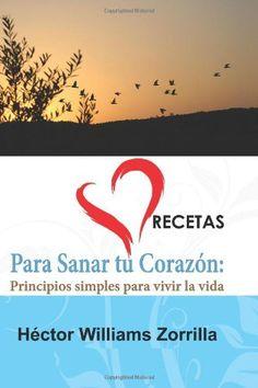 Recetas para Sanar tu Corazon: Principios simples para vivir la vida (Volume 3) (Spanish Edition) by Hector Williams Zorrilla, http://www.amazon.com/dp/0984189742/ref=cm_sw_r_pi_dp_Z4nfrb11JD5V6