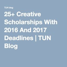 25+ Creative Scholarships With 2016 And 2017 Deadlines | TUN Blog