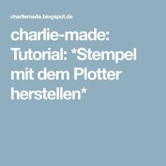 charlie-made: Tutorial: *Stempel mit dem Plotter herstellen*