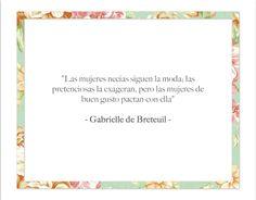 """""""Las mujeres necias siguen la moda; las pretenciosas la exageran, pero las mujeres de buen gusto pactan con ella."""" Gabrielle de Breteuil #quotes #moda"""