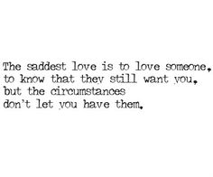 The saddest love is to love someone, to know that they still want you, but the circumstances don't let you have them.  #love #solitude #strength #courage #life #relationship #breakup #self love #missing #soul mates #soulmates #friendship #lover #happiness #marriage #crush #first love #true love #hurt