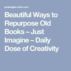 Beautiful Ways to Repurpose Old Books – Just Imagine – Daily Dose of Creativity
