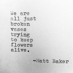 """We are all just broken vases just trying to keep flowers alive."" — Matt Baker"