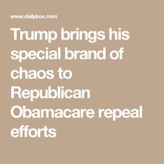 Trump brings his special brand of chaos to Republican Obamacare repeal efforts