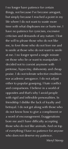 .I decided not to coexist anymore with pretense, hypocrisy, dishonesty and cheap praise. I do not tolerate selective erudition nor academic arrogance. I do not adjust either to popular gossiping. I hate conflict and comparisons. I believe in a world of opposites and that's why I avoid people with rigid and inflexible personalities...""