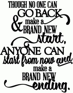 Though no one can go back and make a new start, anyone can start from now and make a brand new ending.