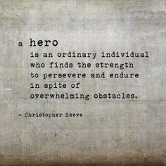 "•""[People may say] a hero is someone who [takes] a courageous action without considering the consequences… [But, the truth is that] a hero is an ordinary individual who finds strength to persevere… in spite of overwhelming obstacles."" –Christopher Reeve http://pinterest.com/pin/24066179230925018 •Who do you consider to be a hero and why? •How will you be a hero for others today?"