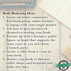 Book Marketing Ideas: 1. Create an online community (Facebook group, online forums) to engage with your target market. 2. Ask fans to post pictures of themselves reading your book. 3. Partner up with a business, public figure, or band that supports the same cause as you and throw a launch party. 4. Create a video from a scene in your book. 5. Donate your book to libraries, coffee shops, and hospitals and make new fans.